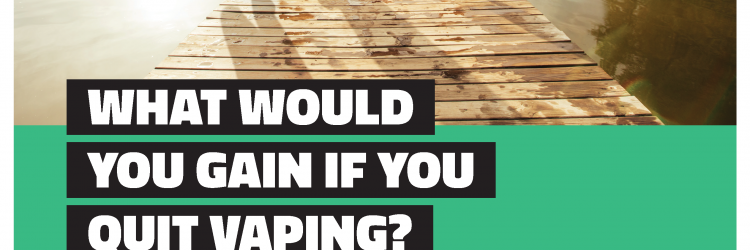 My Life, My Quit campaign poster: What would you gain if you quit vaping?